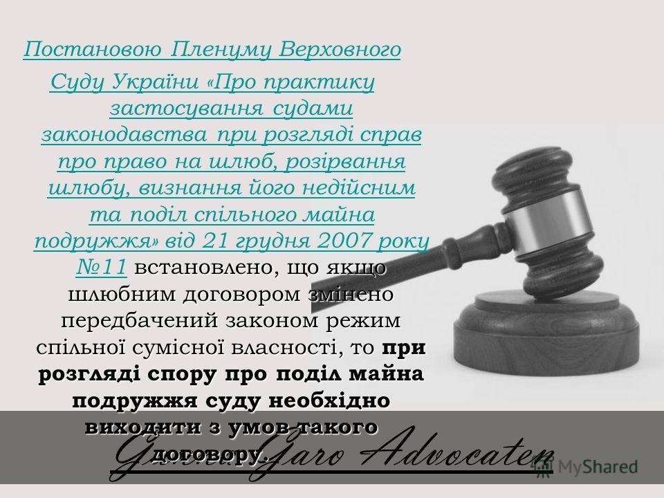 Постановою Пленуму Верховного встановлено, що якщо шлюбним договором змінено передбачений законом режим спільної сумісної власності, то при розгляді спору про поділ майна подружжя суду необхідно виходити з умов такого договору. Суду України «Про прак