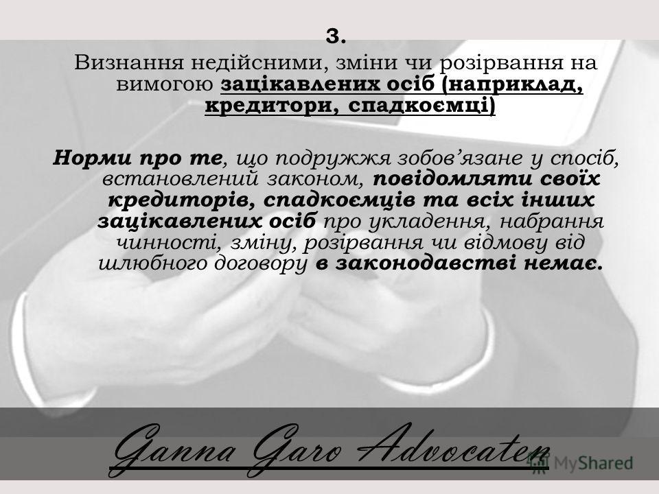 3. Визнання недійсними, зміни чи розірвання на вимогою зацікавлених осіб (наприклад, кредитори, спадкоємці) Норми про те, що подружжя зобовязане у спосіб, встановлений законом, повідомляти своїх кредиторів, спадкоємців та всіх інших зацікавлених осіб