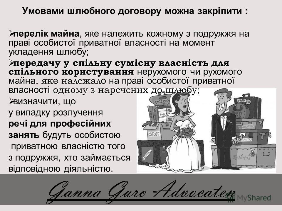 Умовами шлюбного договору можна закріпити : перелік майна, яке належить кожному з подружжя на праві особистої приватної власності на момент укладення шлюбу; передачу у спільну сумісну власність для спільного користування нерухомого чи рухомого майна,