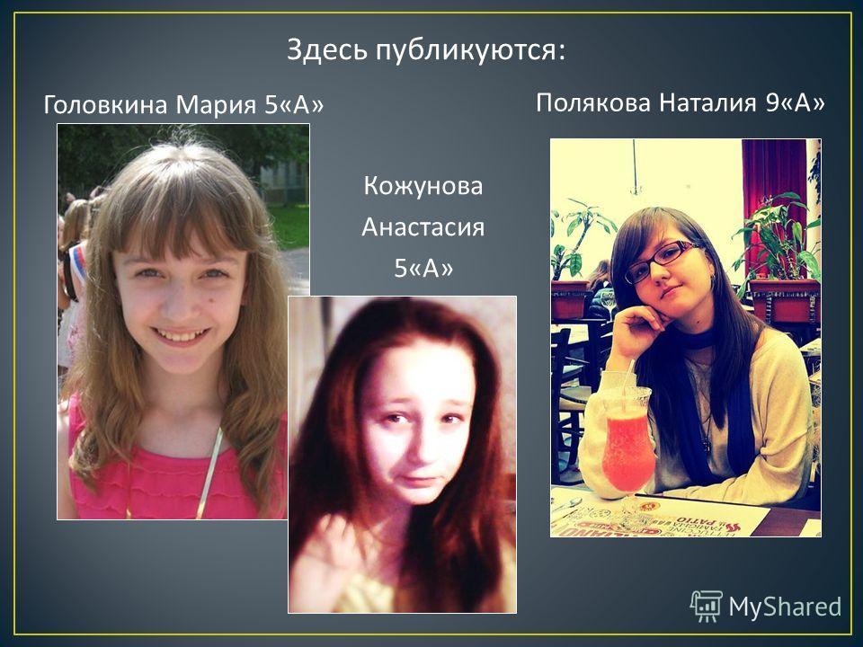 Здесь публикуются : Головкина Мария 5« А » Полякова Наталия 9« А » Кожунова Анастасия 5« А »