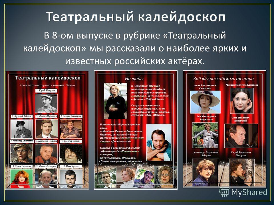 В 8- ом выпуске в рубрике « Театральный калейдоскоп » мы рассказали о наиболее ярких и известных российских актёрах.