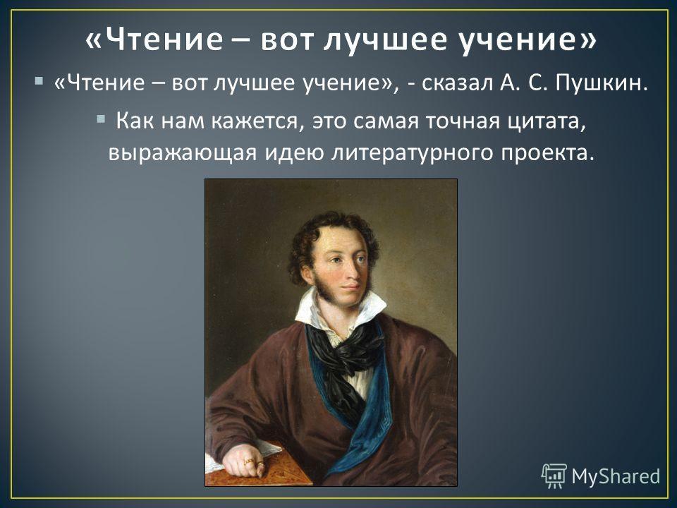 « Чтение – вот лучшее учение », - сказал А. С. Пушкин. Как нам кажется, это самая точная цитата, выражающая идею литературного проекта.