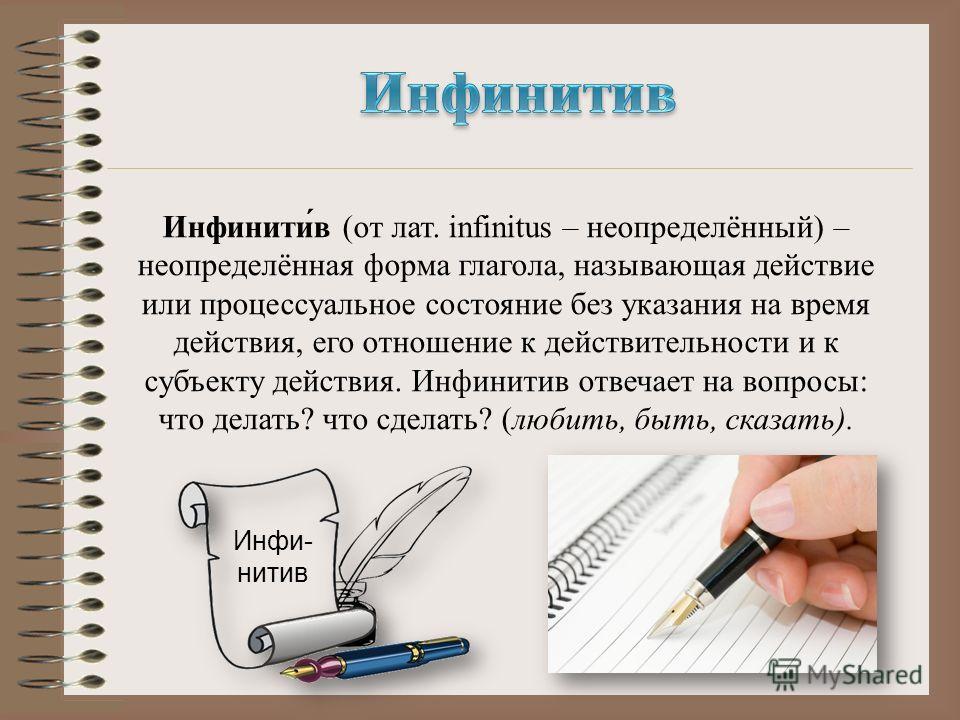 Инфинити́в (от лат. infinitus – неопределённый) – неопределённая форма глагола, называющая действие или процессуальное состояние без указания на время действия, его отношение к действительности и к субъекту действия. Инфинитив отвечает на вопросы: чт