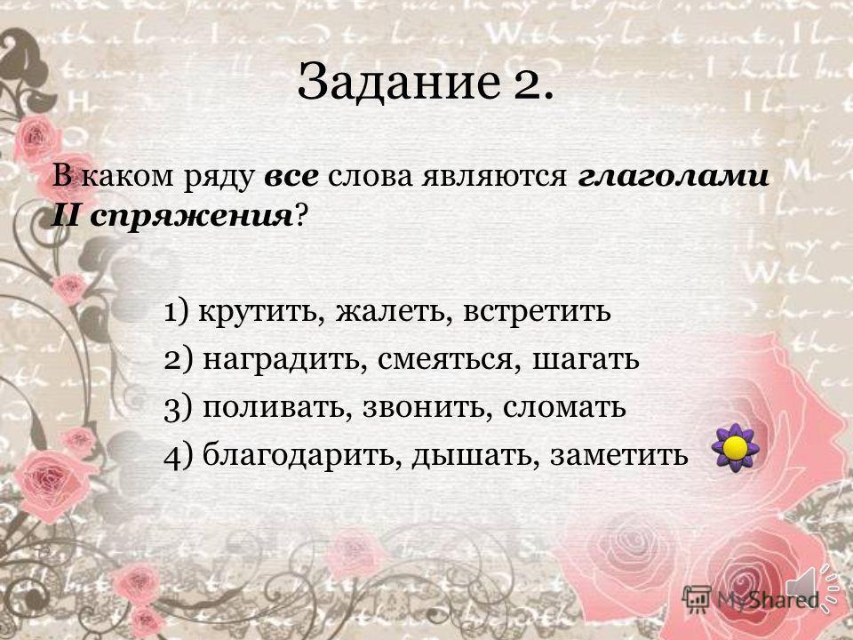 Задание 1. Укажите, какое утверждение является неправильным. 1 ) глаголы изменяются по временам 2) глаголы прошедшего времени изменяются по числам и родам 3) глаголы изменяются по падежам 4) глаголы изменяются по лицам