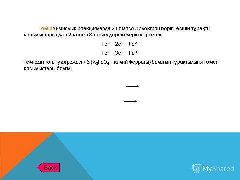 Темір химиялы қ реакцияларда 2 немесе 3 электрон беріп, ө зіні ң т ұ ра қ ты қ осылыстарында +2 ж ә не +3 тоты ғ у д ә режелерін к ө рсетеді: Fe 0 – 2e Fe 2+ Fe 0 – 3e Fe 3+ Темірді ң тоты ғ у д ә режесі +6 (K 2 FeO 4 – калий ферраты) болатын т ұ ра