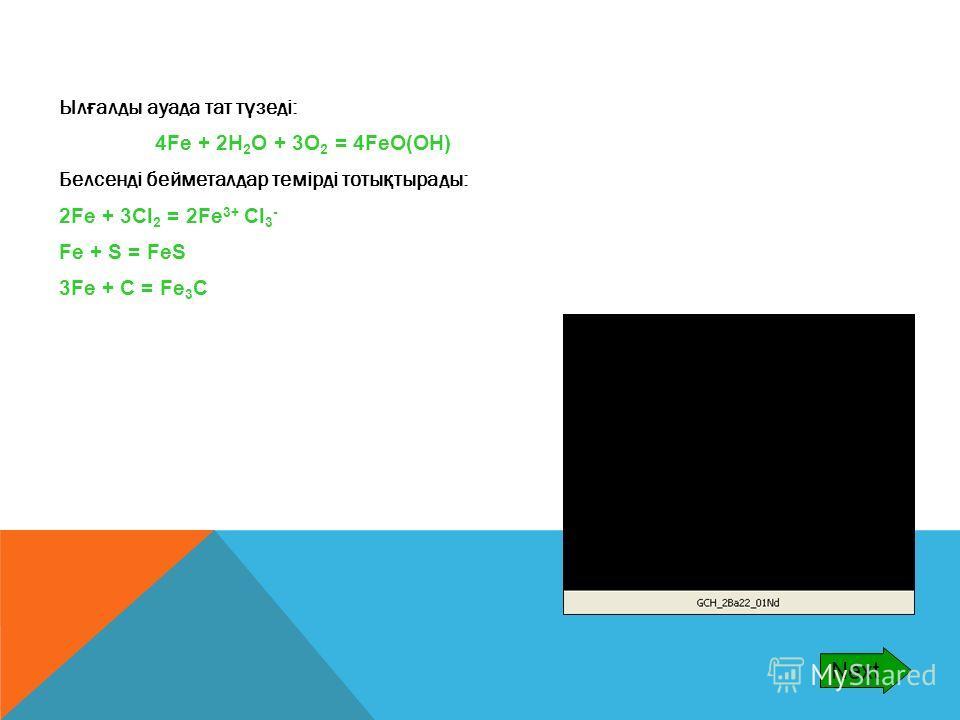 Ыл ғ алды ауада тат т ү зеді: 4Fe + 2H 2 O + 3O 2 = 4FeO(OH) Белсенді бейметалдар темірді тоты қ тырады: 2Fe + 3Cl 2 = 2Fe 3+ Cl 3 - Fe + S = FeS 3Fe + C = Fe 3 C Next