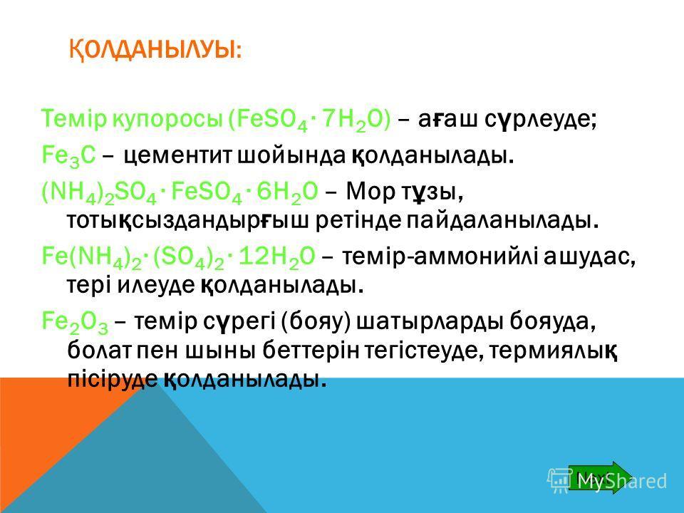 Қ ОЛДАНЫЛУЫ: Темір купоросы (FeSO 4 7H 2 O) – а ғ аш с ү рлеуде; Fe 3 C – цементит шойында қ олданылады. (NH 4 ) 2 SO 4 FeSO 4 6H 2 O – Мор т ұ зы, тоты қ сыздандыр ғ ыш ретінде пайдаланылады. Fe(NH 4 ) 2 (SO 4 ) 2 12H 2 O – темір-аммонийлі ашудас, т