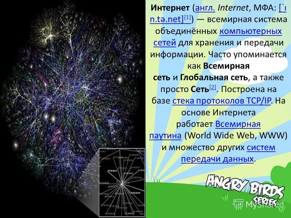 Интернет (англ. Internet, МФА: [ˈɪ n.tə.net] [1] ) всемирная система объединённых компьютерных сетей для хранения и передачи информации. Часто упоминается как Всемирная сеть и Глобальная сеть, а также просто Сеть [2]. Построена на базе стека протокол