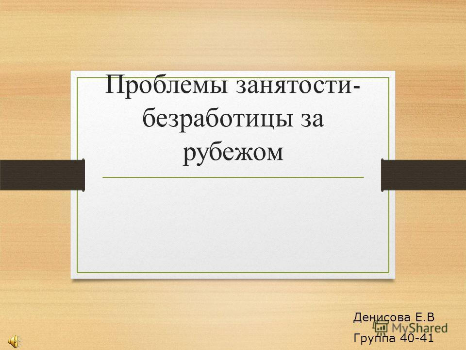 Проблемы занятости - безработицы за рубежом Денисова Е.В Группа 40-41