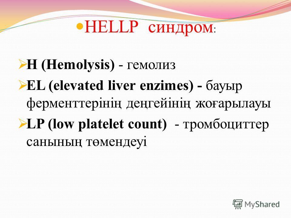 HELLP синдром : Н (Hemolysis) - гемолиз EL (elevated liver enzimes) - бауыр ферменттерінің деңгейінің жоғарылауы LP (low platelet count) - тромбоциттер санының төмендеуі