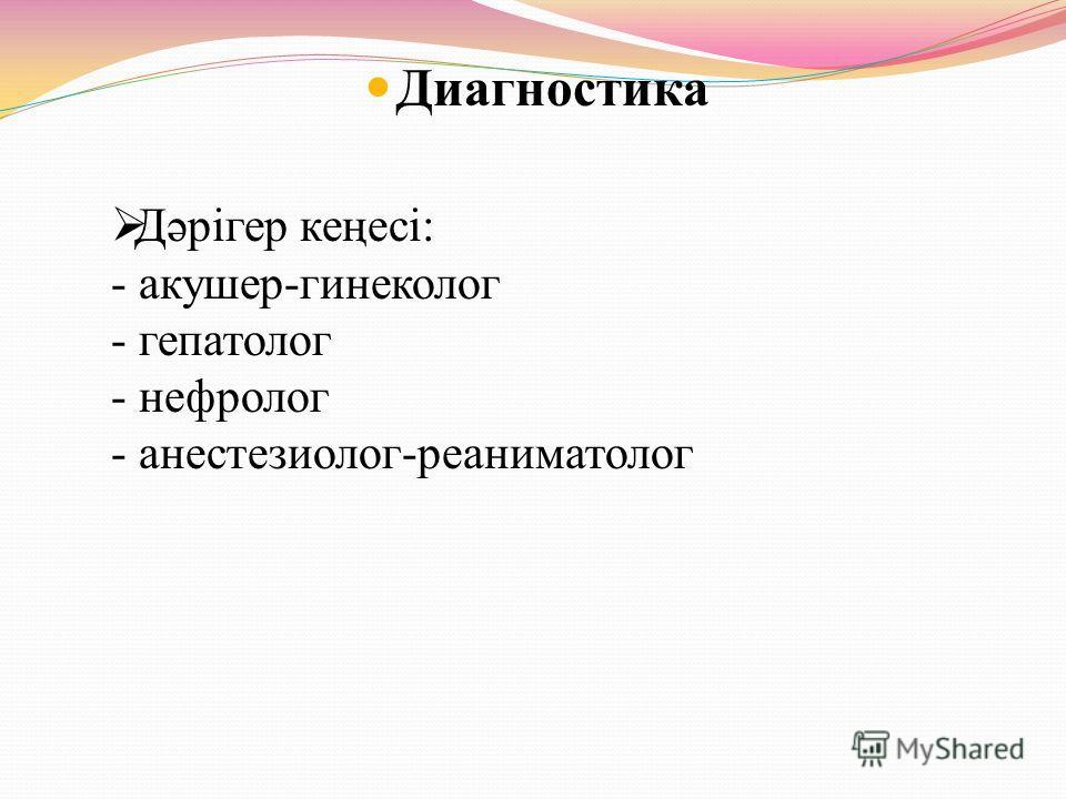 Диагностика Дәрігер кеңесі: - акушер-гинеколог - гепатолог - нефролог - анестезиолог-реаниматолог