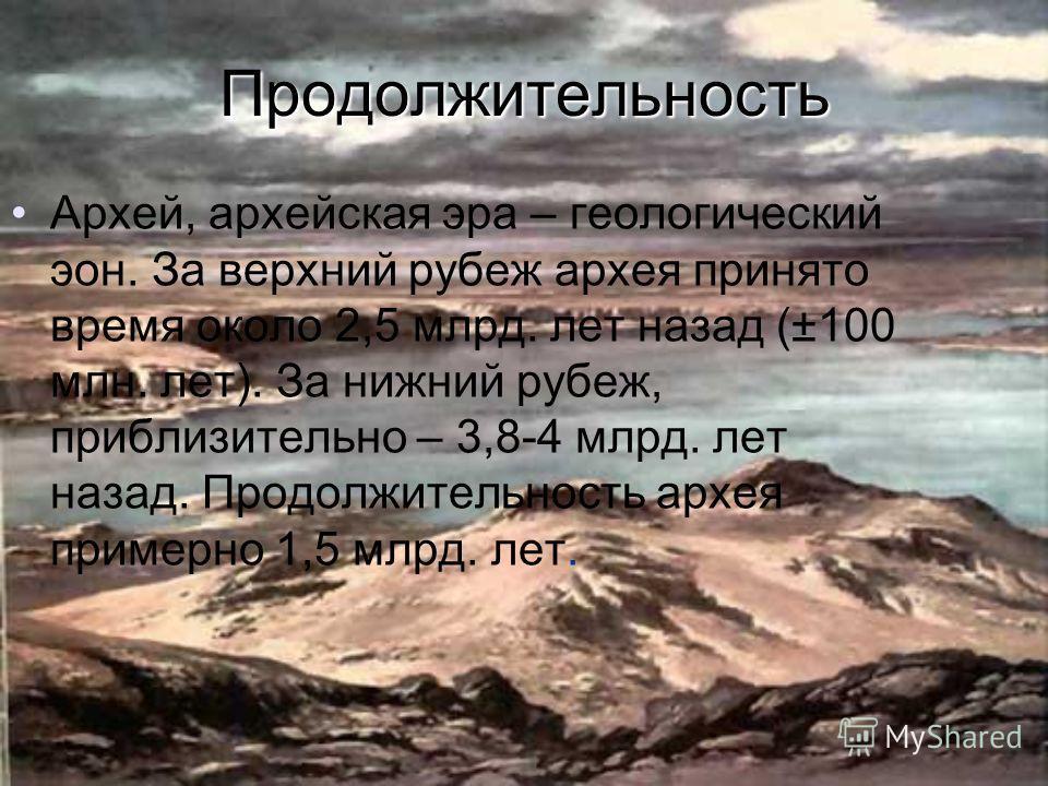 Продолжительность Архей, архейская эра – геологический эон. За верхний рубеж архея принято время около 2,5 млрд. лет назад (±100 млн. лет). За нижний рубеж, приблизительно – 3,8-4 млрд. лет назад. Продолжительность архея примерно 1,5 млрд. лет.