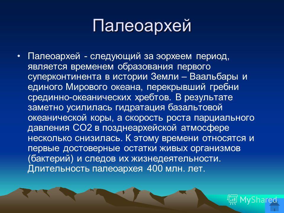 Палеоархей Палеоархей - следующий за эорхеем период, является временем образования первого суперконтинента в истории Земли – Ваальбары и единого Мирового океана, перекрывший гребни срединно-океанических хребтов. В результате заметно усилилась гидрата