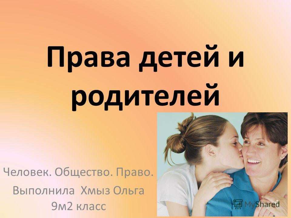 Права детей и родителей Человек. Общество. Право. Выполнила Хмыз Ольга 9м2 класс