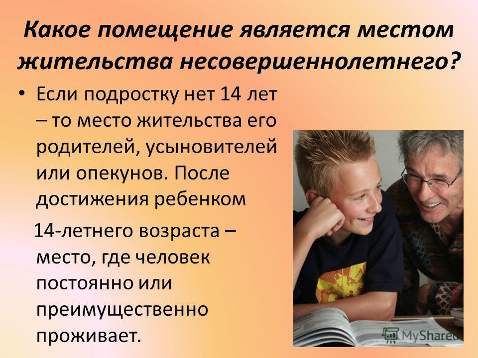 Какое помещение является местом жительства несовершеннолетнего? Если подростку нет 14 лет – то место жительства его родителей, усыновителей или опекунов. После достижения ребенком 14-летнего возраста – место, где человек постоянно или преимущественно