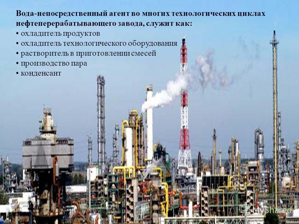 Вода-непосредственный агент во многих технологических циклах нефтеперерабатывающего завода, служит как: охладитель продуктов охладитель технологического оборудования растворитель в приготовлении смесей производство пара конденсант