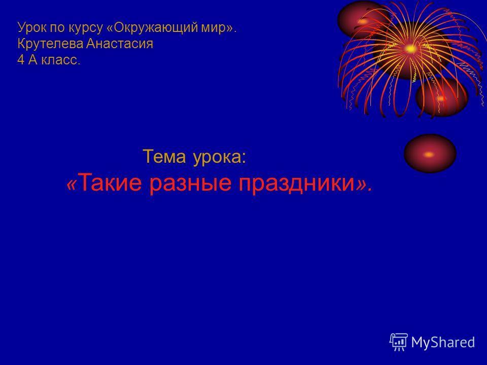 Урок по курсу «Окружающий мир». Крутелева Анастасия 4 А класс. Тема урока: « Такие разные праздники ».