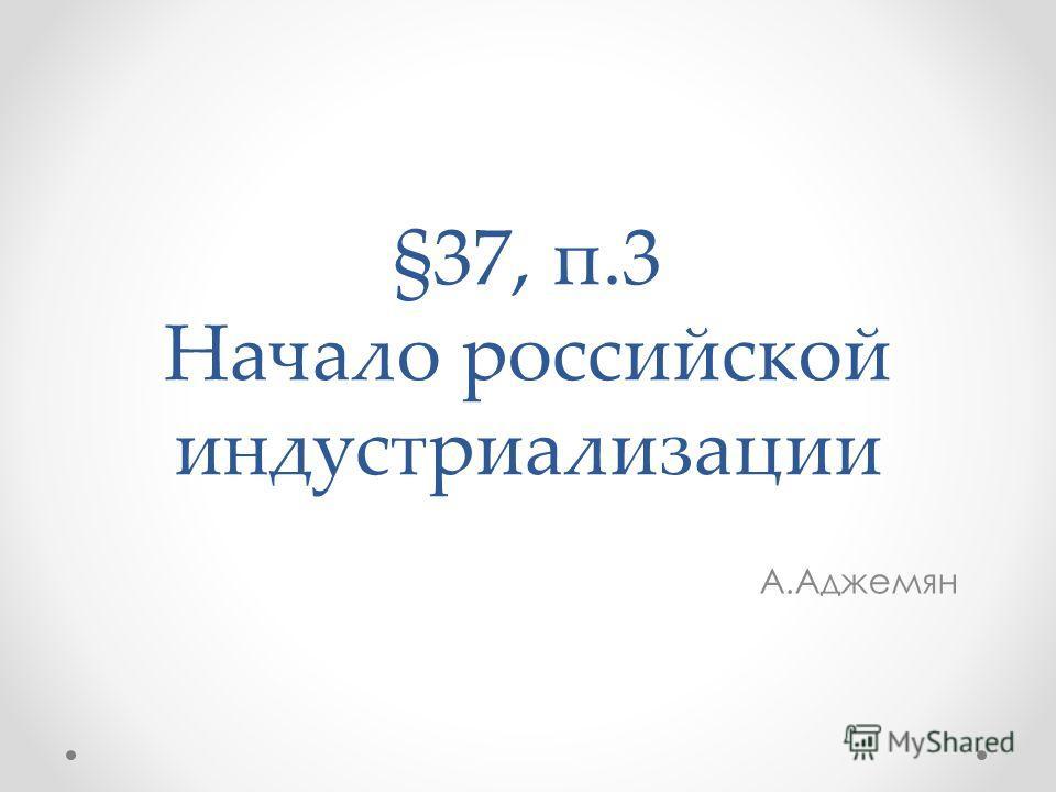 §37, п.3 Начало российской индустриализации А.Аджемян
