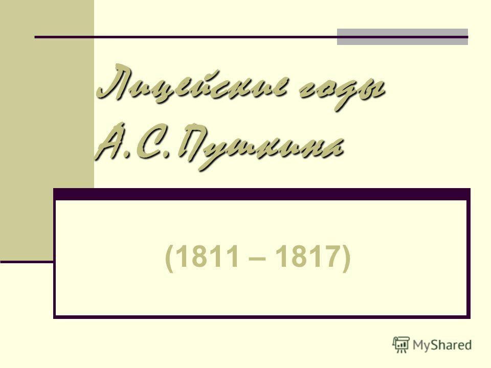 Лицейские годы А.С.Пушкина (1811 – 1817)