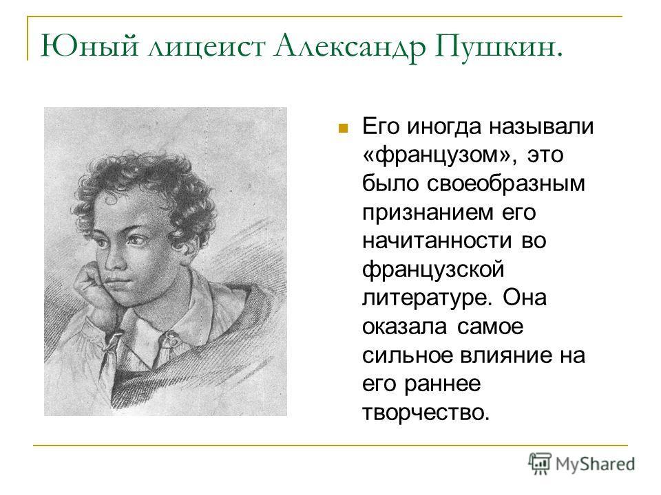 Юный лицеист Александр Пушкин. Его иногда называли «французом», это было своеобразным признанием его начитанности во французской литературе. Она оказала самое сильное влияние на его раннее творчество.