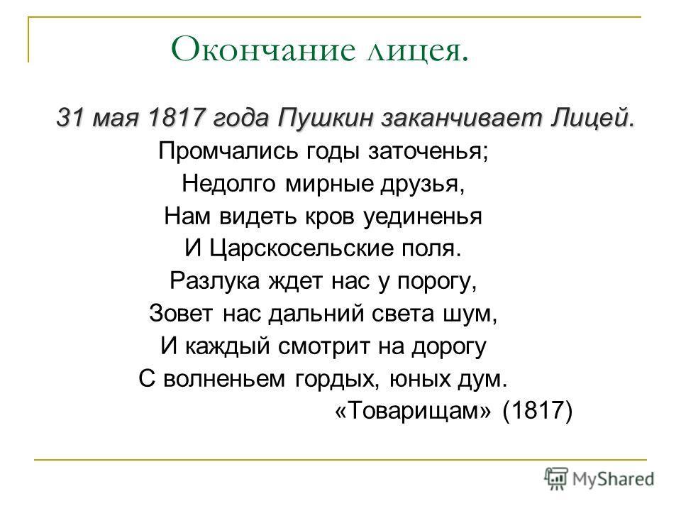 Окончание лицея. 31 мая 1817 года Пушкин заканчивает Лицей. Промчались годы заточенья; Недолго мирные друзья, Нам видеть кров уединенья И Царскосельские поля. Разлука ждет нас у порогу, Зовет нас дальний света шум, И каждый смотрит на дорогу С волнен