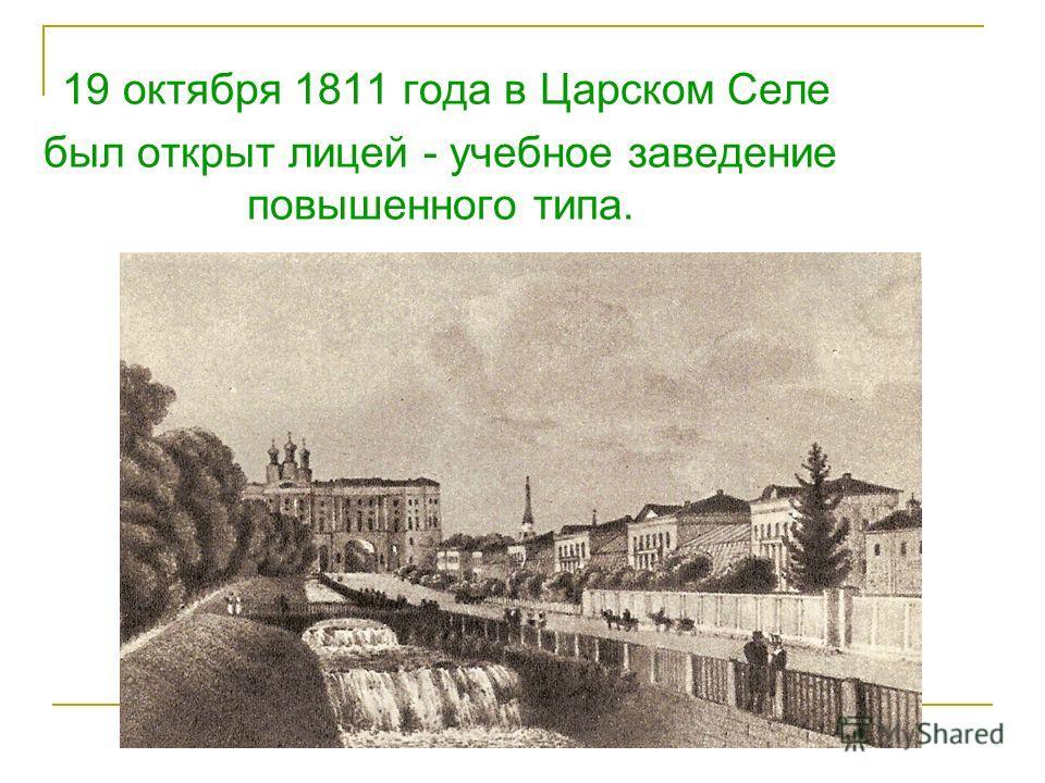 19 октября 1811 года в Царском Селе был открыт лицей - учебное заведение повышенного типа.