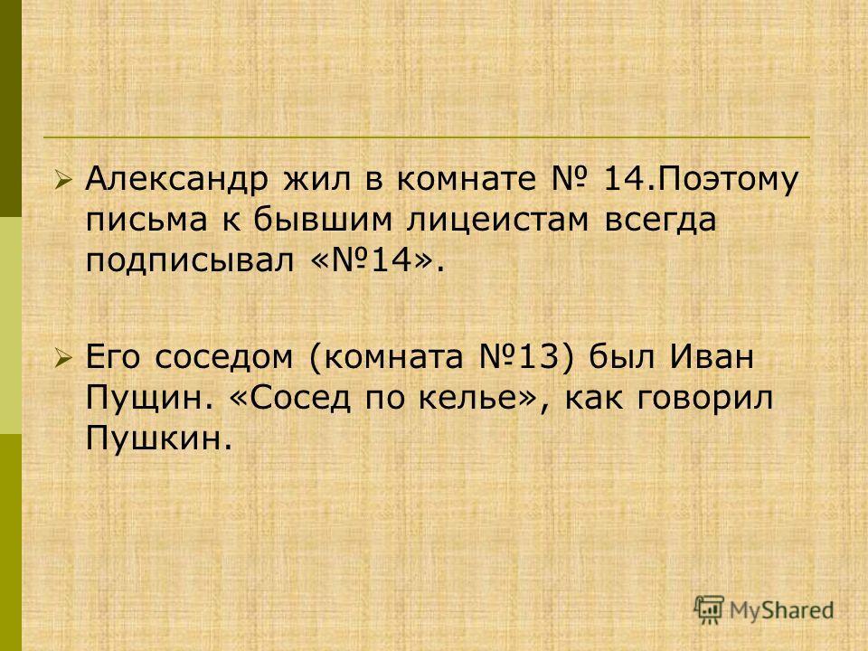 Александр жил в комнате 14.Поэтому письма к бывшим лицеистам всегда подписывал «14». Его соседом (комната 13) был Иван Пущин. «Сосед по келье», как говорил Пушкин.