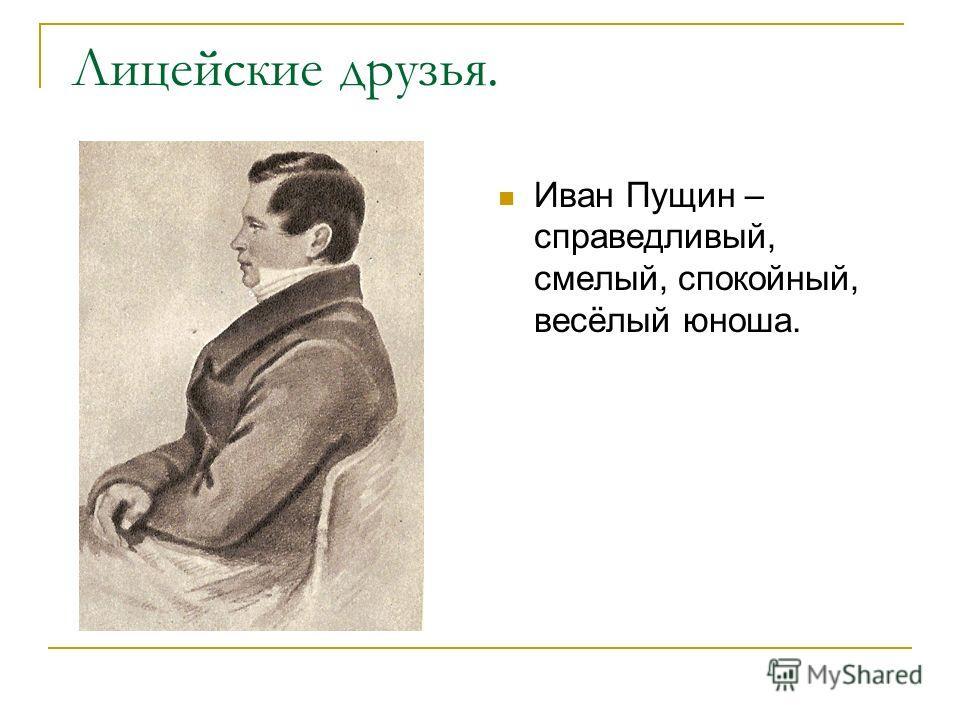 Лицейские друзья. Иван Пущин – справедливый, смелый, спокойный, весёлый юноша.