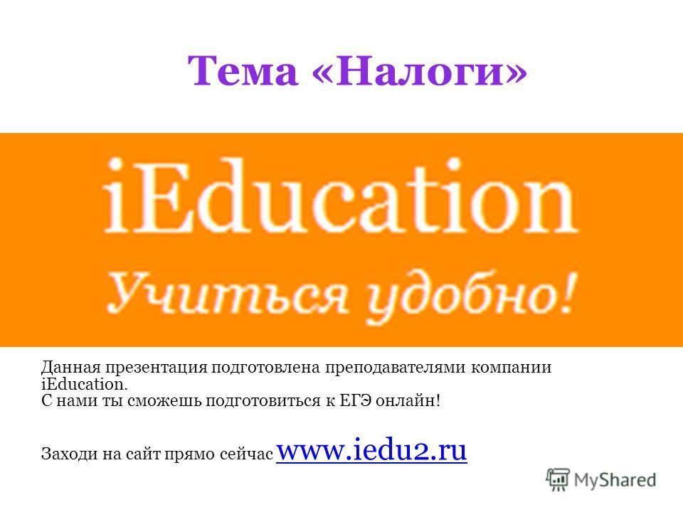 Тема «Налоги» Данная презентация подготовлена преподавателями компании iEducation. С нами ты сможешь подготовиться к ЕГЭ онлайн! Заходи на сайт прямо сейчас www.iedu2.ru www.iedu2.ru