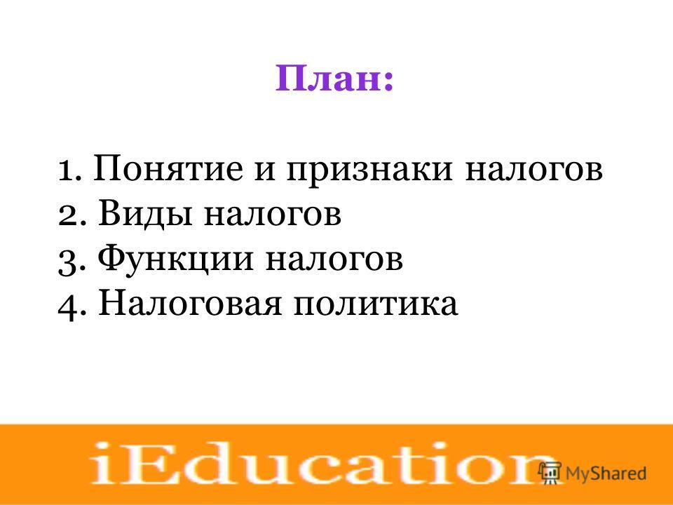 План: 1. Понятие и признаки налогов 2. Виды налогов 3. Функции налогов 4. Налоговая политика