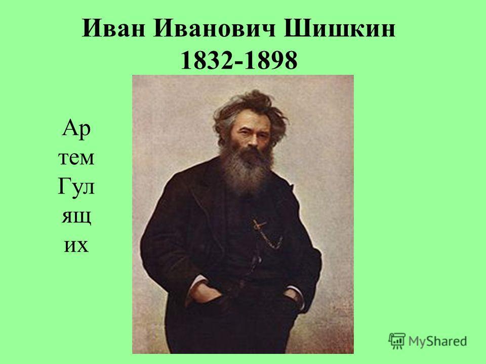 Иван Иванович Шишкин 1832-1898 Ар тем Гул ящ их