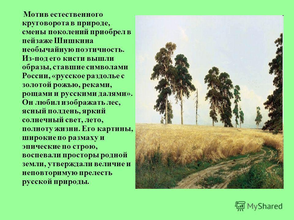 Мотив естественного круговорота в природе, смены поколений приобрел в пейзаже Шишкина необычайную поэтичность. Из-под его кисти вышли образы, ставшие символами России, «русское раздолье с золотой рожью, реками, рощами и русскими далями». Он любил изо