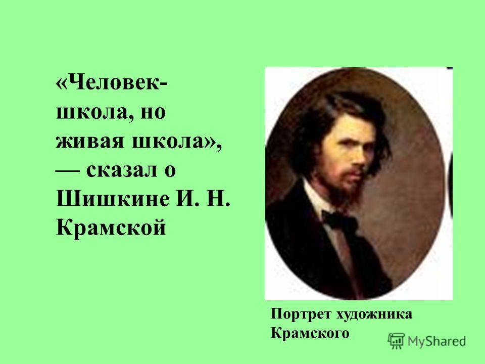 «Человек- школа, но живая школа», сказал о Шишкине И. Н. Крамской Портрет художника Крамского