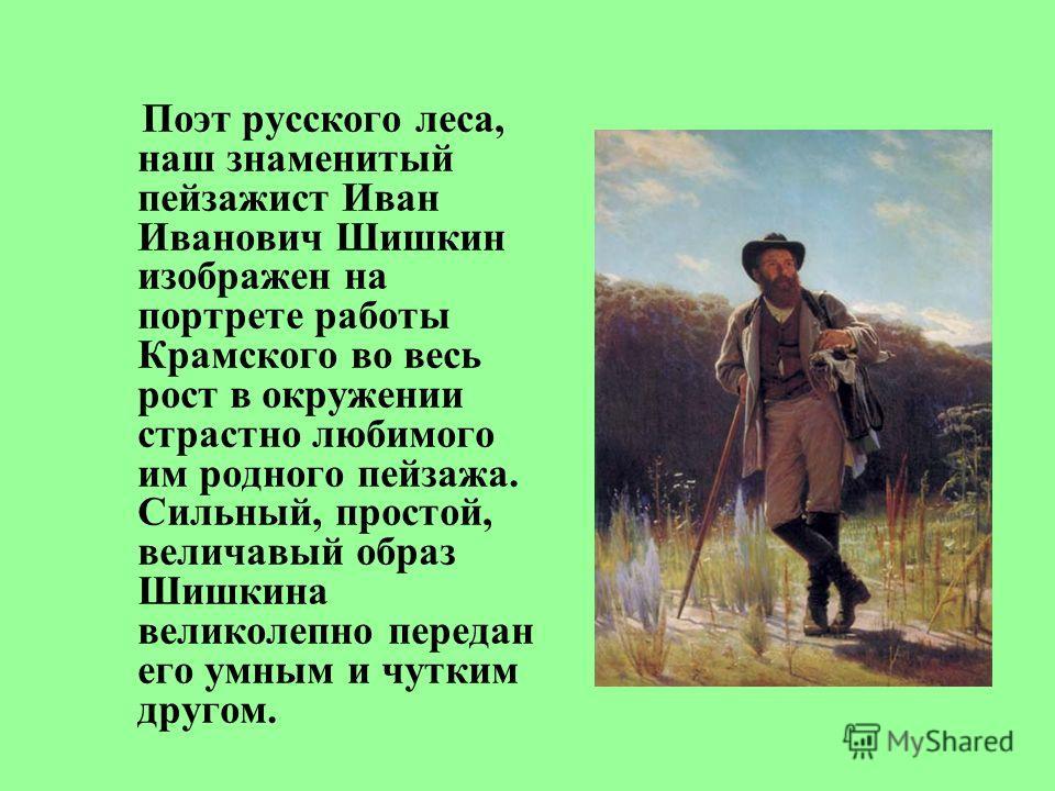 Поэт русского леса, наш знаменитый пейзажист Иван Иванович Шишкин изображен на портрете работы Крамского во весь рост в окружении страстно любимого им родного пейзажа. Сильный, простой, величавый образ Шишкина великолепно передан его умным и чутким д
