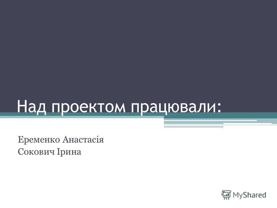 Над проектом працювали: Еременко Анастасія Сокович Ірина