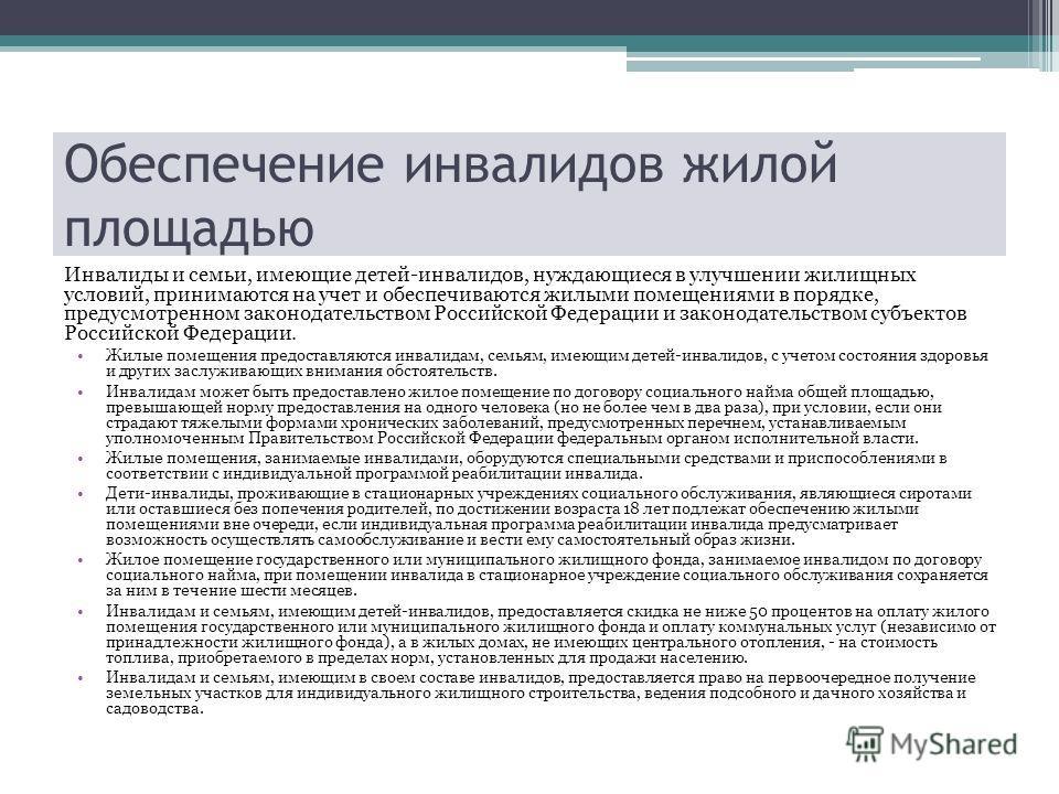 Обеспечение инвалидов жилой площадью Инвалиды и семьи, имеющие детей-инвалидов, нуждающиеся в улучшении жилищных условий, принимаются на учет и обеспечиваются жилыми помещениями в порядке, предусмотренном законодательством Российской Федерации и зако