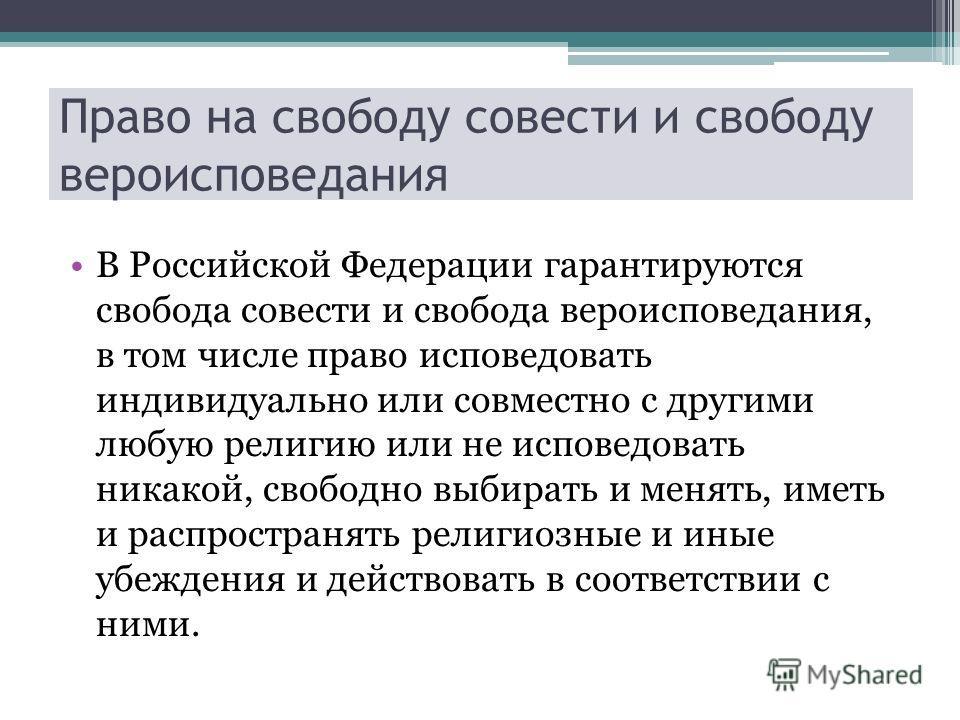 Право на свободу совести и свободу вероисповедания В Российской Федерации гарантируются свобода совести и свобода вероисповедания, в том числе право исповедовать индивидуально или совместно с другими любую религию или не исповедовать никакой, свободн