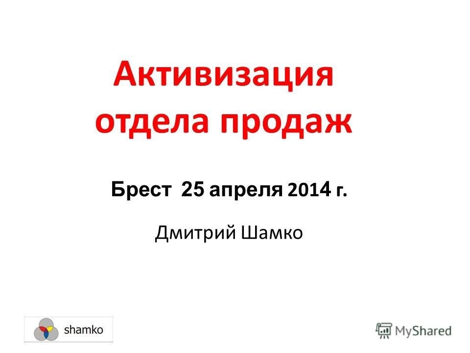 Активизация отдела продаж Брест 25 апреля 201 4 г. Дмитрий Шамко