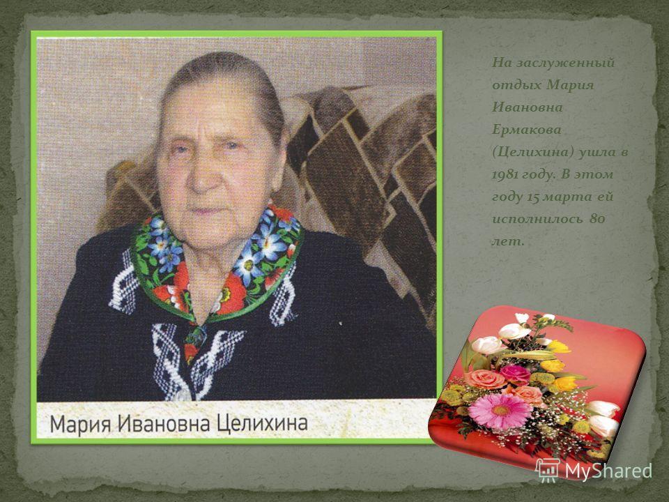 На заслуженный отдых Мария Ивановна Ермакова (Целихина) ушла в 1981 году. В этом году 15 марта ей исполнилось 80 лет.