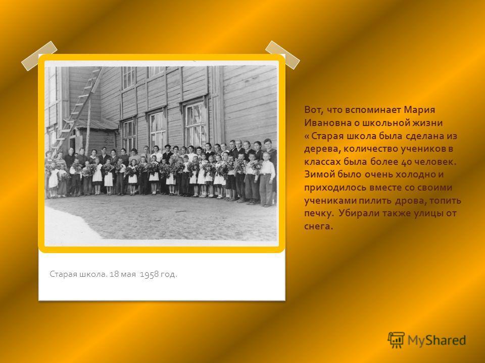 Вот, что вспоминает Мария Ивановна о школьной жизни « Старая школа была сделана из дерева, количество учеников в классах была более 40 человек. Зимой было очень холодно и приходилось вместе со своими учениками пилить дрова, топить печку. Убирали такж