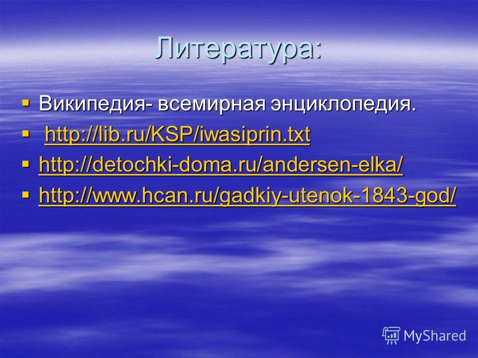 Литература: Википедия- всемирная энциклопедия. Википедия- всемирная энциклопедия. http://lib.ru/KSP/iwasiprin.txt http://lib.ru/KSP/iwasiprin.txthttp://lib.ru/KSP/iwasiprin.txt http://detochki-doma.ru/andersen-elka/ http://detochki-doma.ru/andersen-e