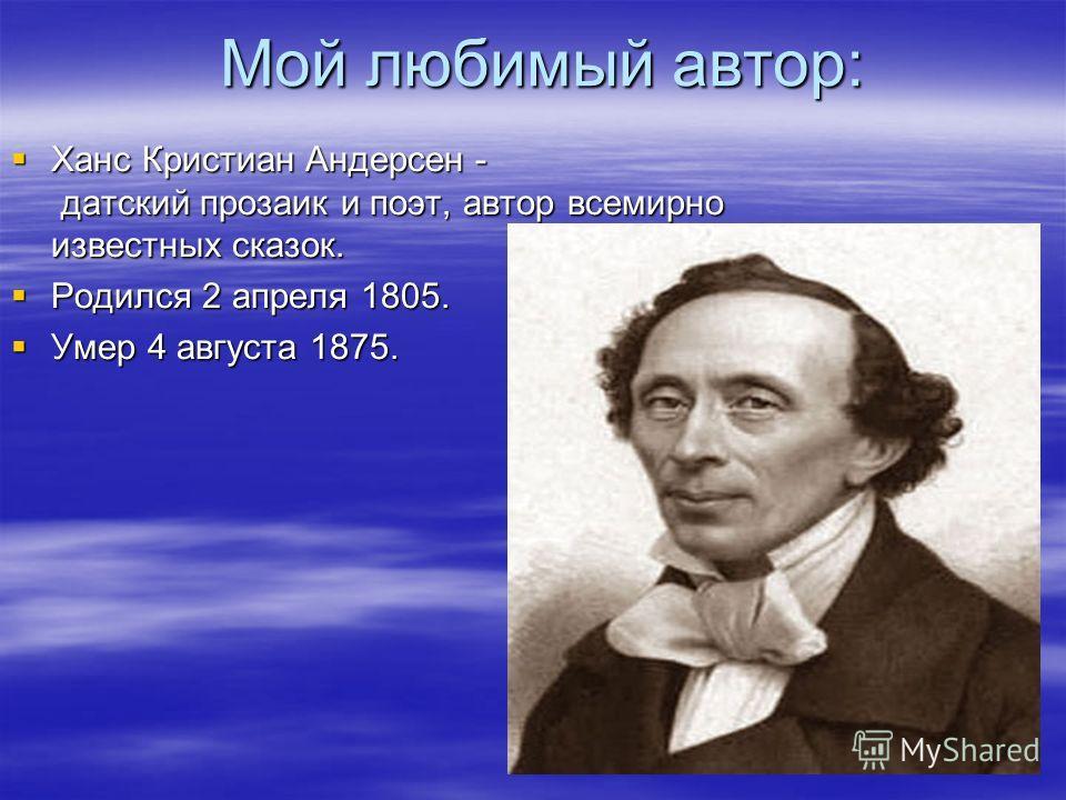 Мой любимый автор: Ханс Кристиан Андерсен - датский прозаик и поэт, автор всемирно известных сказок. Ханс Кристиан Андерсен - датский прозаик и поэт, автор всемирно известных сказок. Родился 2 апреля 1805. Родился 2 апреля 1805. Умер 4 августа 1875.
