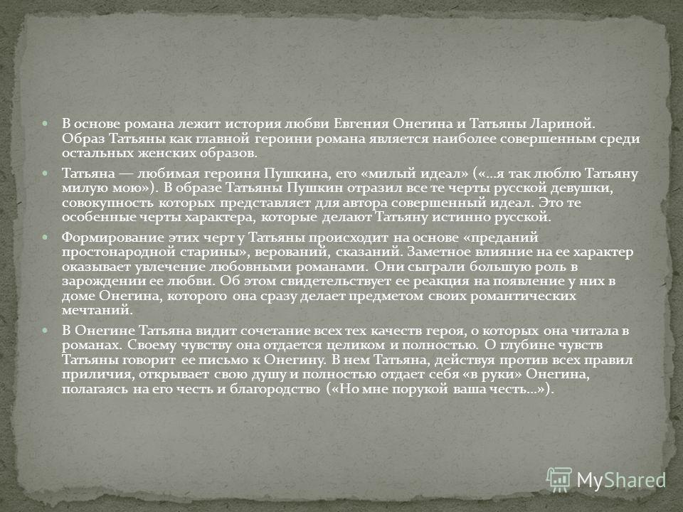 В основе романа лежит история любви Евгения Онегина и Татьяны Лариной. Образ Татьяны как главной героини романа является наиболее совершенным среди остальных женских образов. Татьяна любимая героиня Пушкина, его «милый идеал» («...я так люблю Татьяну