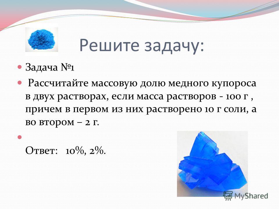 Решите задачу: Задача 1 Рассчитайте массовую долю медного купороса в двух растворах, если масса растворов - 100 г, причем в первом из них растворено 10 г соли, а во втором – 2 г. Ответ: 10%, 2%.