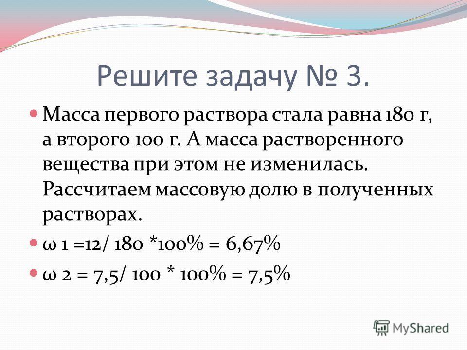 Решите задачу 3. Масса первого раствора стала равна 180 г, а второго 100 г. А масса растворенного вещества при этом не изменилась. Рассчитаем массовую долю в полученных растворах. ω 1 =12/ 180 *100% = 6,67% ω 2 = 7,5/ 100 * 100% = 7,5%
