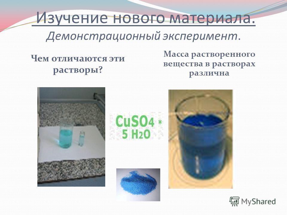 Изучение нового материала. Демонстрационный эксперимент. Чем отличаются эти растворы? Масса растворенного вещества в растворах различна