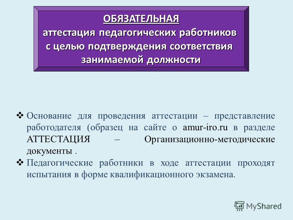 Основание для проведения аттестации – представление работодателя (образец на сайте о amur-iro.ru в разделе АТТЕСТАЦИЯ – Организационно-методические документы. Педагогические работники в ходе аттестации проходят испытания в форме квалификационного экз