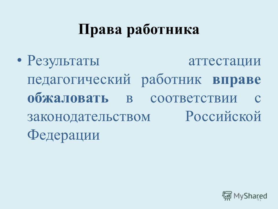 Права работника Результаты аттестации педагогический работник вправе обжаловать в соответствии с законодательством Российской Федерации 41