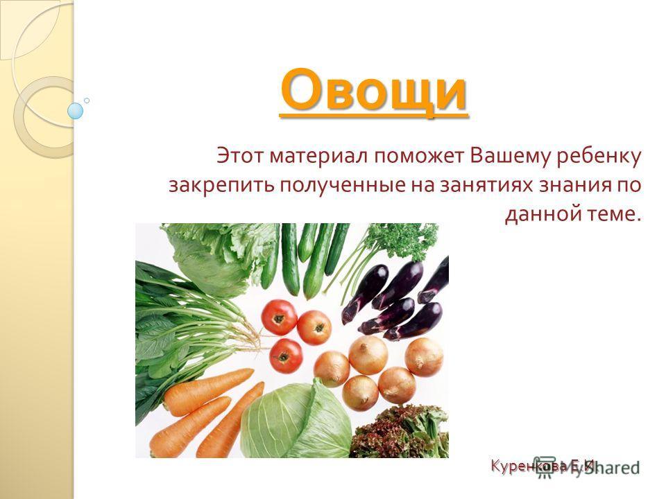 Овощи Этот материал поможет Вашему ребенку закрепить полученные на занятиях знания по данной теме. Куренкова Е. И.