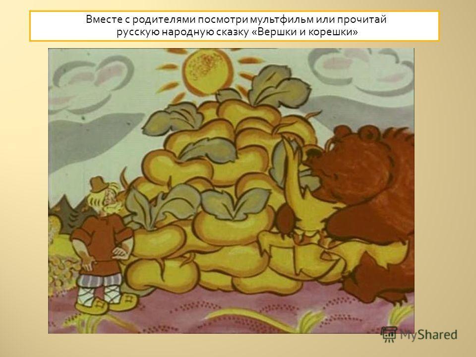 Вместе с родителями посмотри мультфильм или прочитай русскую народную сказку « Вершки и корешки »